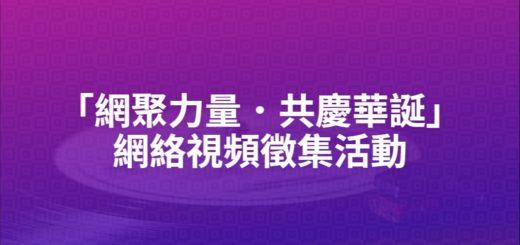 「網聚力量.共慶華誕」網絡視頻徵集活動