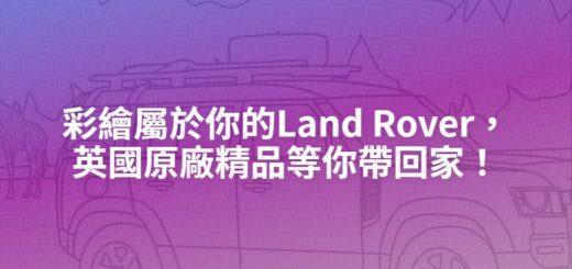 彩繪屬於你的Land Rover,英國原廠精品等你帶回家!