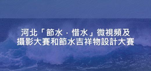 河北「節水.惜水」微視頻及攝影大賽和節水吉祥物設計大賽