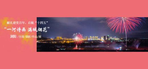 獻禮建黨百年、啟航「十四五」「一河詩畫.滿城煙花」瀏陽全國攝影作品展