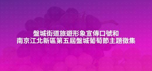盤城街道旅遊形象宣傳口號和南京江北新區第五屆盤城葡萄節主題徵集