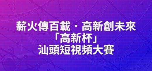 薪火傳百載.高新創未來「高新杯」汕頭短視頻大賽
