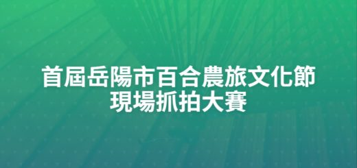 首屆岳陽市百合農旅文化節現場抓拍大賽