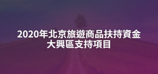 2020年北京旅遊商品扶持資金大興區支持項目