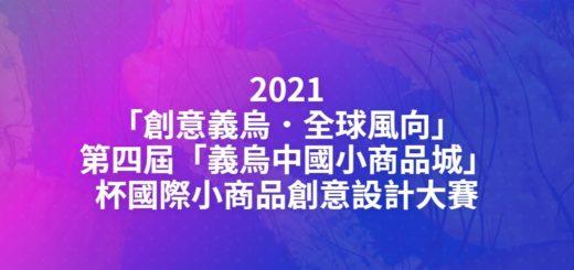 2021「創意義烏.全球風向」第四屆「義烏中國小商品城」杯國際小商品創意設計大賽