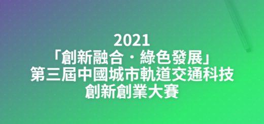 2021「創新融合.綠色發展」第三屆中國城市軌道交通科技創新創業大賽