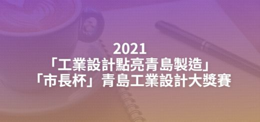2021「工業設計點亮青島製造」「市長杯」青島工業設計大獎賽