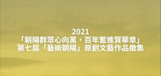 2021「朝陽群眾心向黨,百年奮進賀華章」第七屆「藝術朝陽」原創文藝作品徵集