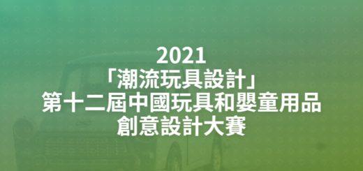 2021「潮流玩具設計」第十二屆中國玩具和嬰童用品創意設計大賽