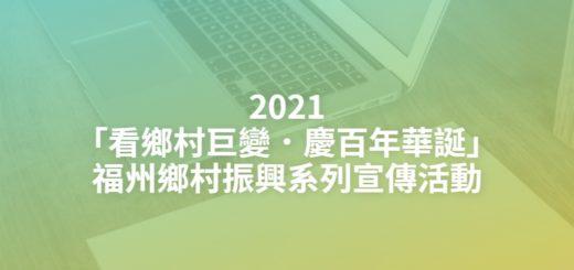 2021「看鄉村巨變.慶百年華誕」福州鄉村振興系列宣傳活動