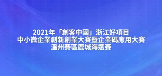 2021年「創客中國」浙江好項目中小微企業創新創業大賽暨企業碼應用大賽溫州賽區鹿城海選賽