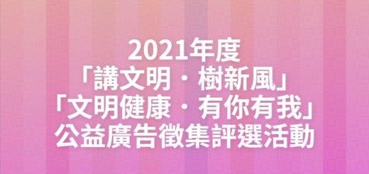 2021年度「講文明.樹新風」「文明健康.有你有我」公益廣告徵集評選活動