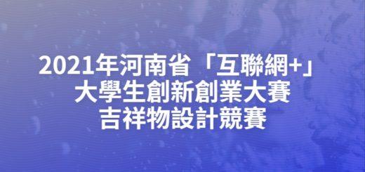 2021年河南省「互聯網+」大學生創新創業大賽吉祥物設計競賽
