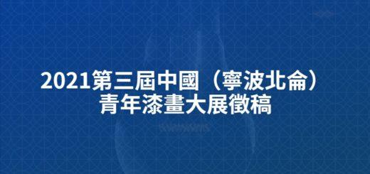 2021第三屆中國(寧波北侖)青年漆畫大展徵稿