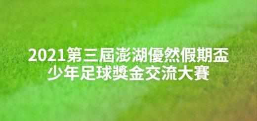 2021第三屆澎湖優然假期盃少年足球獎金交流大賽