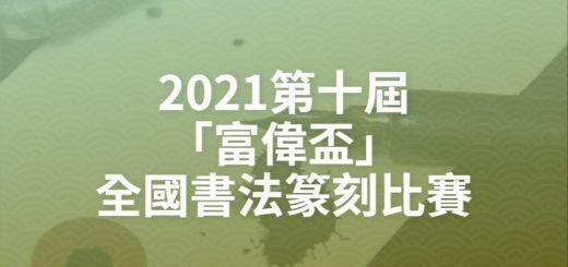 2021第十屆「富偉盃」全國書法篆刻比賽