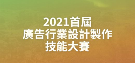 2021首屆廣告行業設計製作技能大賽
