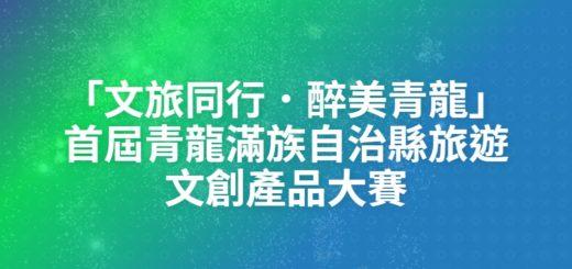 「文旅同行.醉美青龍」首屆青龍滿族自治縣旅遊文創產品大賽