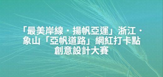 「最美岸線.揚帆亞運」浙江.象山「亞帆道路」網紅打卡點創意設計大賽