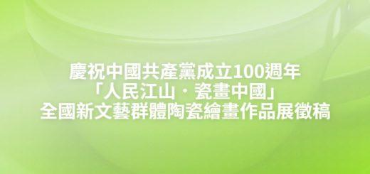 慶祝中國共產黨成立100週年「人民江山.瓷畫中國」全國新文藝群體陶瓷繪畫作品展徵稿