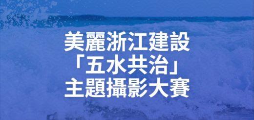 美麗浙江建設「五水共治」主題攝影大賽