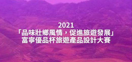 2021「品味壯鄉風情,促進旅遊發展」富寧優品杯旅遊產品設計大賽