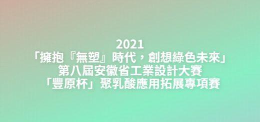 2021「擁抱『無塑』時代,創想綠色未來」第八屆安徽省工業設計大賽「豐原杯」聚乳酸應用拓展專項賽