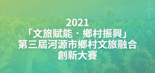 2021「文旅賦能.鄉村振興」第三屆河源市鄉村文旅融合創新大賽