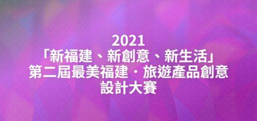 2021「新福建、新創意、新生活」第二屆最美福建.旅遊產品創意設計大賽