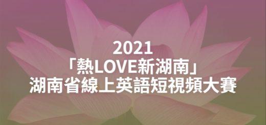 2021「熱LOVE新湖南」湖南省線上英語短視頻大賽