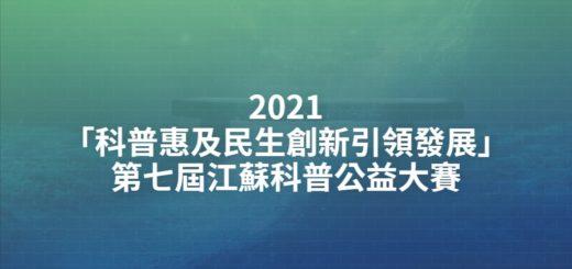 2021「科普惠及民生創新引領發展」第七屆江蘇科普公益大賽