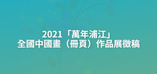 2021「萬年浦江」全國中國畫(冊頁)作品展徵稿