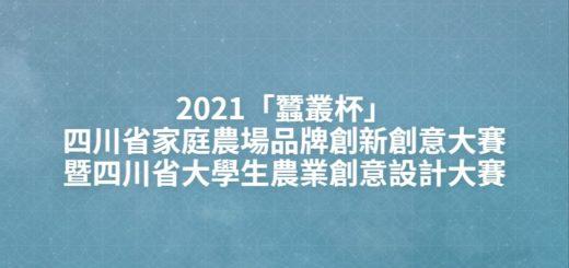 2021「蠶叢杯」四川省家庭農場品牌創新創意大賽暨四川省大學生農業創意設計大賽