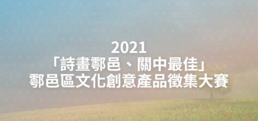2021「詩畫鄠邑、關中最佳」鄠邑區文化創意產品徵集大賽
