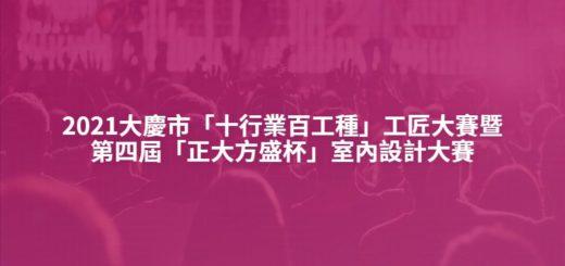 2021大慶市「十行業百工種」工匠大賽暨第四屆「正大方盛杯」室內設計大賽