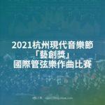 2021杭州現代音樂節「藝創獎」國際管弦樂作曲比賽