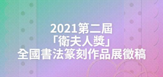 2021第二屆「衛夫人獎」全國書法篆刻作品展徵稿