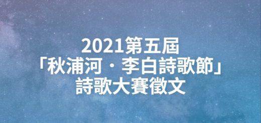 2021第五屆「秋浦河.李白詩歌節」詩歌大賽徵文