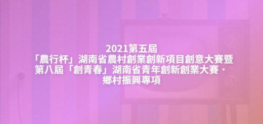 2021第五屆「農行杯」湖南省農村創業創新項目創意大賽暨第八屆「創青春」湖南省青年創新創業大賽.鄉村振興專項
