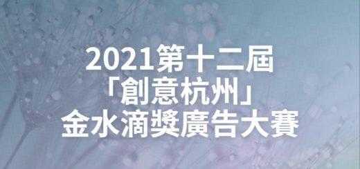 2021第十二屆「創意杭州」金水滴獎廣告大賽