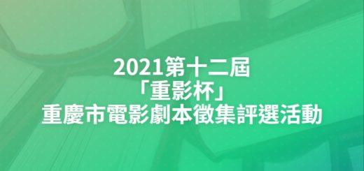 2021第十二屆「重影杯」重慶市電影劇本徵集評選活動