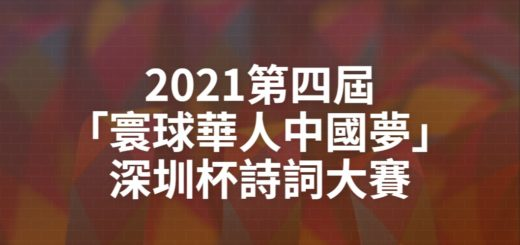 2021第四屆「寰球華人中國夢」深圳杯詩詞大賽
