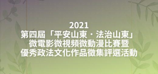 2021第四屆「平安山東.法治山東」微電影微視頻微動漫比賽暨優秀政法文化作品徵集評選活動