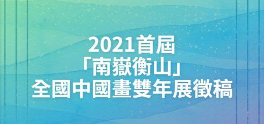 2021首屆「南嶽衡山」全國中國畫雙年展徵稿