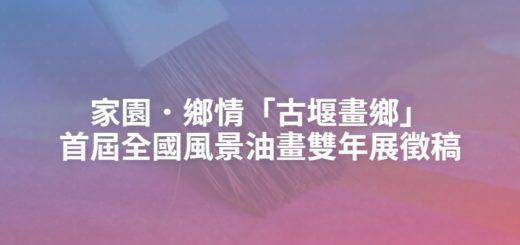 家園.鄉情「古堰畫鄉」首屆全國風景油畫雙年展徵稿