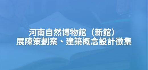 河南自然博物館(新館)展陳策劃案、建築概念設計徵集