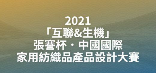 2021「互聯&生機」張謇杯.中國國際家用紡織品產品設計大賽