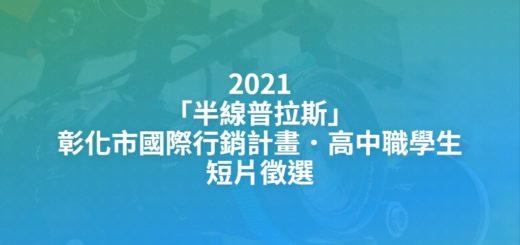 2021「半線普拉斯」彰化市國際行銷計畫.高中職學生短片徵選