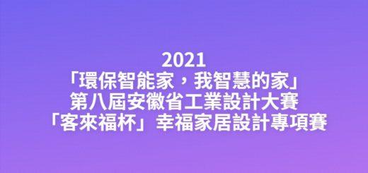 2021「環保智能家,我智慧的家」第八屆安徽省工業設計大賽「客來福杯」幸福家居設計專項賽
