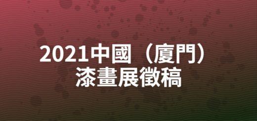 2021中國(廈門)漆畫展徵稿